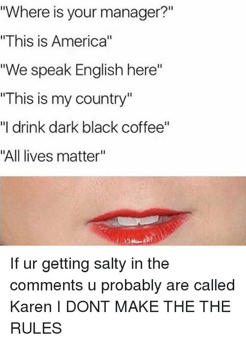 """All Lives Matter: """"Where is your manager?""""  """"This is America""""  """"We speak English here""""  """"This is my country""""  """"I drink dark black coffee""""  """"All lives matter"""" If ur getting salty in the comments u probably are called Karen I DONT MAKE THE THE RULES"""