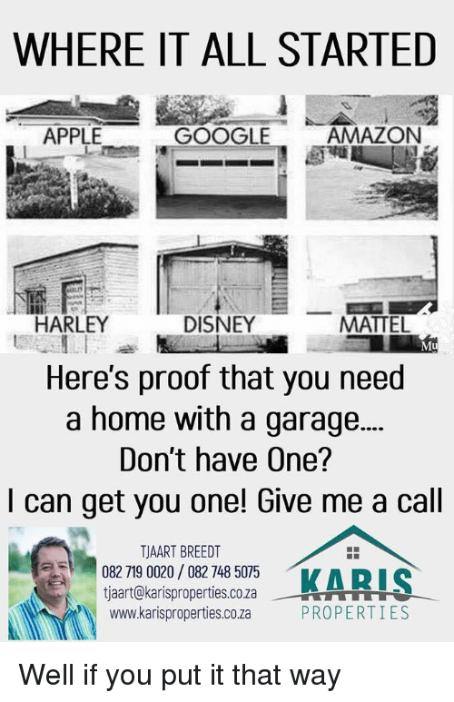 Harley: WHERE IT ALL STARTED  APPLE  GOOGLE  AMAZON  HARLEY  DISNEY  MATTEL  Mu  Here's proof that you need  a home with a garage...  Don't have One?  I can get you one! Give me a cal  158 18053  TJAART BREEDT  082 719 0020/ 082 748 5075  tjaart@karisproperties.co.za  www.karisproperties.co.za  KARI  --뷰을 rTTTT  PROPERTIES Well if you put it that way