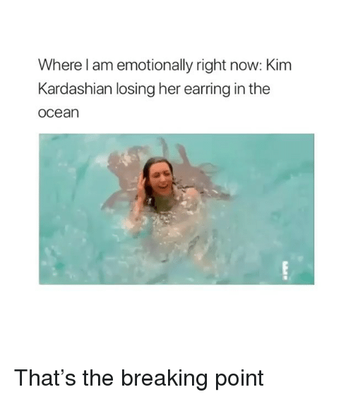 earring: Where l am emotionally right now: Kim  Kardashian losing her earring in the  ocean That's the breaking point