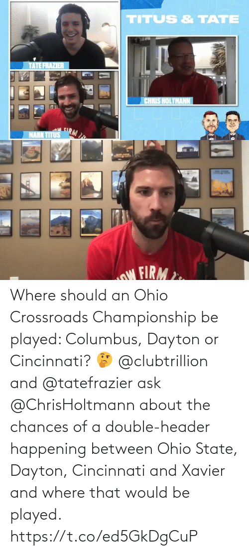 Championship: Where should an Ohio Crossroads Championship be played: Columbus, Dayton or Cincinnati? 🤔  @clubtrillion and @tatefrazier ask @ChrisHoltmann about the chances of a double-header happening between Ohio State, Dayton, Cincinnati and Xavier and where that would be played. https://t.co/ed5GkDgCuP