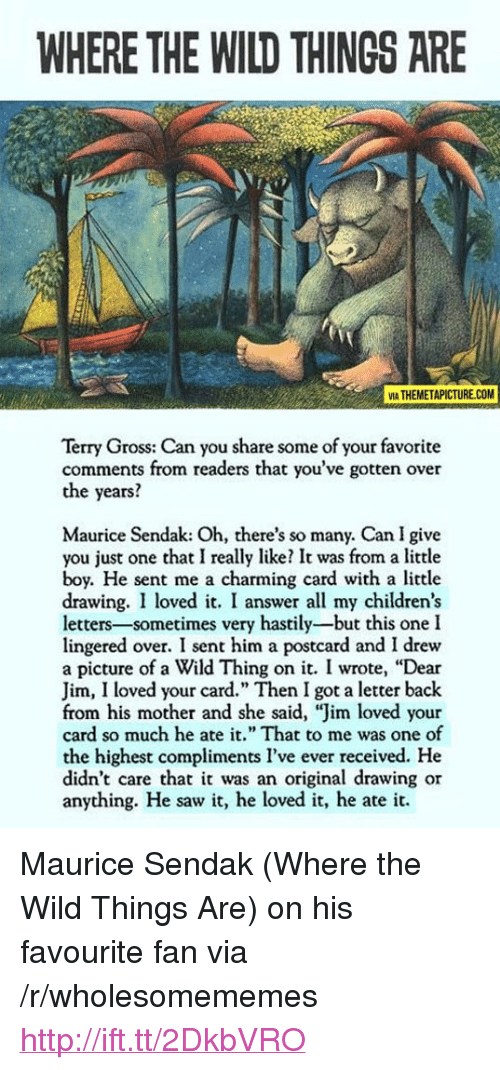 """Saw, Http, and Wild: WHERE THE WILD THINGS ARE  MA THEMETAPICTURE.COM  Terry Gross: Can you share some of your favorite  comments from readers that you've gotten over  the years?  Maurice Sendak: Oh, there's so many. Can I give  you just one that I really like? It was from a little  boy. He sent me a charming card with a litle  drawing. I loved it. I answer all my childrens  letters-sometimes very hastily-but this one I  lingered over. I sent him a postcard and I drew  a picture of a Wild Thing on it. I wrote, """"Dear  Jim, loved your card."""" Then I got a letter back  from his mother and she said, """"Jim loved your  card so much he ate it. That to me was one of  the highest compliments l've ever received. He  didn't care that it was an original drawing or  anything. He saw it, he loved it, he ate it. <p>Maurice Sendak (Where the Wild Things Are) on his favourite fan via /r/wholesomememes <a href=""""http://ift.tt/2DkbVRO"""">http://ift.tt/2DkbVRO</a></p>"""