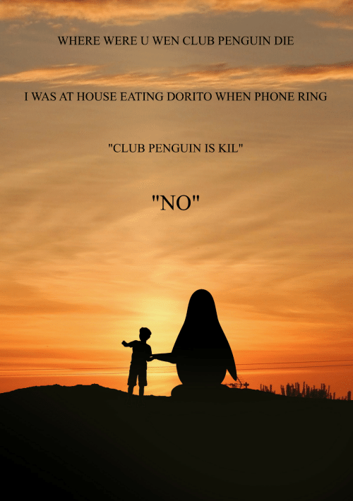 "eating: WHERE WERE U WEN CLUB PENGUIN DIE  I WAS AT HOUSE EATING DORITO WHEN PHONE RING  ""CLUB PENGUIN IS KIL""  ""NO"""