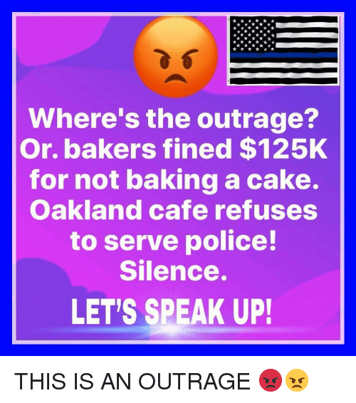 Police, Cake, and Silence: Where's the outrage?  Or. bakers fined $125K  for not baking a cake.  Oakland cafe refuses  to serve police!  Silence.  LET'S SPEAK UP! THIS IS AN OUTRAGE 😡😠