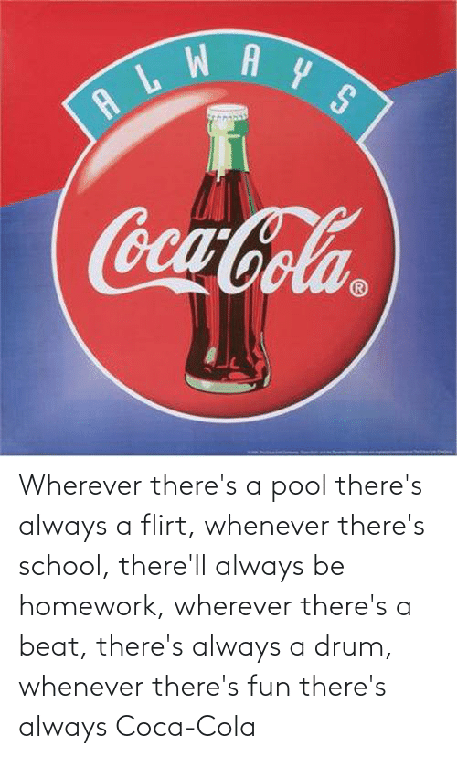 coca: Wherever there's a pool there's always a flirt, whenever there's school, there'll always be homework, wherever there's a beat, there's always a drum, whenever there's fun there's always Coca-Cola