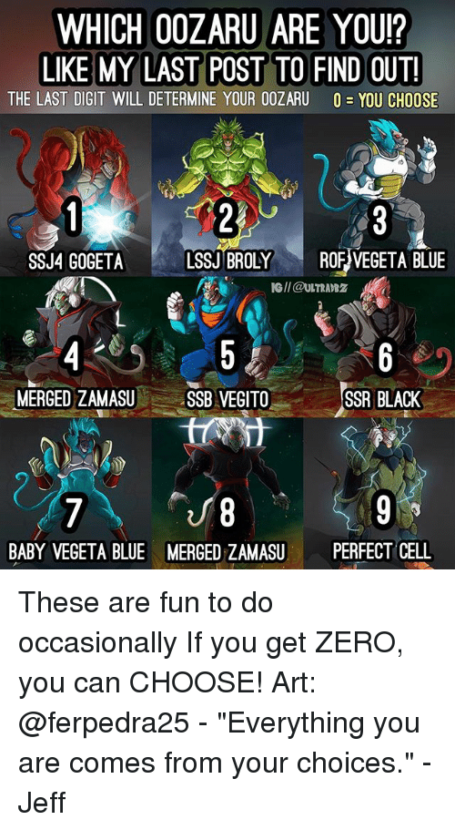 """digitalism: WHICH 00ZARU ARE YOU?  LIKE MY LAST POST TO FIND OUT!  THE LAST DIGIT WILL DETERMINE YOUR OOZARU O-YOU CHOOSE  SSJ4 GOGETALSSJ BROLY ROF VEGETA BLUE  IG/I @ULTRAB2  MERGED ZAMASUSSB VEGITO  SSR BLACK  8  MERGED ZAMASUPERFECT CELL  BABY VEGETA BLUE These are fun to do occasionally If you get ZERO, you can CHOOSE! Art: @ferpedra25 - """"Everything you are comes from your choices."""" - Jeff"""