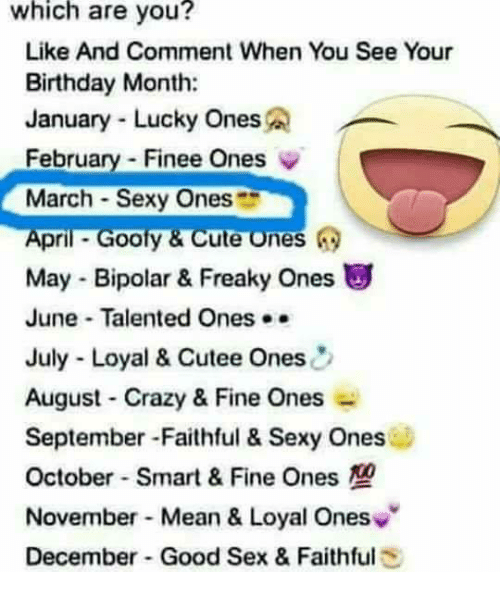 Birthday, Crazy, and Cute: which are you?  Like And Comment When You See Your  Birthday Month:  January Lucky Ones  February Finee Ones  March Sexy Ones  pri  Goofy & Cute ones  May Bipolar & Freaky ones  June Talented Ones  July Loyal & Cutee Ones  August Crazy & Fine Ones  September Faithful & Sexy Ones  October Smart & Fine Ones  November Mean & Loyal Ones  December Good Sex & Faithful  E