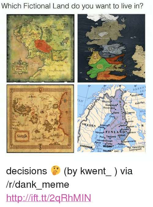 "Dank, Meme, and Http: Which Fictional Land do you want to live in?  5is.s.ch..  BARENT  Kola Pen  Rovaniemi  ,Kemi  Whit  SWEDEN  Närpes FINLAND  Pori. Tappere Mikel  NARNA  On  nna  anto  Lo  HELSINKI  St. Petersburg  Leningrad) <p>decisions 🤔 (by kwent_ ) via /r/dank_meme <a href=""http://ift.tt/2qRhMIN"">http://ift.tt/2qRhMIN</a></p>"