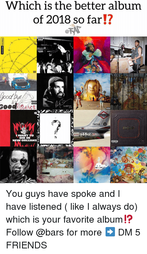 Friends, Memes, and New Orleans: Which is the better album  of 2018 so far!?  Oo Du  RANCE  SCORPION  KAMIKAZE  TIKCUS  I WANT TO  DIE IN  NEW ORLEANS You guys have spoke and I have listened ( like I always do) which is your favorite album⁉️ Follow @bars for more ➡️ DM 5 FRIENDS