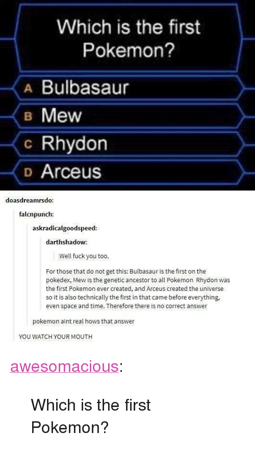 "arceus: Which is the first  Pokemon?  A Bulbasaur  B Mew  c Rhydon  o Arceus  doasdreamrsdo  falcnpunch:  askradicalgoodspeed  darthshadow:  Well fuck you too  For those that do not get this: Bulbasaur is the first on the  pokedex, Mew is the genetic ancestor to all Pokemon Rhydon was  the first Pokemon ever created, and Arceus created the universe  so it is also technically the first in that came before everything,  even space and time. Therefore there is no correct answer  pokemon aint real hows that answer  YOU WATCH YOUR MOUTH <p><a href=""http://awesomacious.tumblr.com/post/167197707228/which-is-the-first-pokemon"" class=""tumblr_blog"">awesomacious</a>:</p>  <blockquote><p>Which is the first Pokemon?</p></blockquote>"
