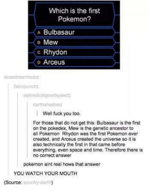 arceus: Which is the first  Pokemon?  A Bulbasaur  B Mew  c Rhydon  D Arceus  askradicalgoodspeed:  Well fuck you too,  For those that do not get this: Bulbasaur is the first  on the pokedex, Mew is the genetic ancestor to  all Pokemon Rhydon was the first Pokemon ever  created, and Arceus created the universe so it is  also technically the first in that came before  everything, even space and time. Therefore there is  no correct answer  pokemon aint real hows that answer  YOU WATCH YOUR MOUTH  spooky darth)  (Source