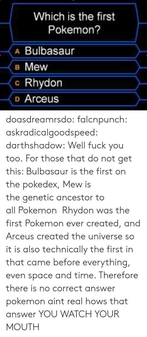 arceus: Which is the first  Pokemon?  A Bulbasaur  B Mew  c Rhydon  o Arceus doasdreamrsdo:  falcnpunch:  askradicalgoodspeed:  darthshadow:  Well fuck you too.  For those that do not get this: Bulbasaur is the first on the pokedex, Mew is the genetic ancestor to all Pokemon  Rhydon was the first Pokemon ever created, and Arceus created the universe so it is also technically the first in that came before everything, even space and time. Therefore there is no correct answer  pokemon aint real hows that answer  YOU WATCH YOUR MOUTH