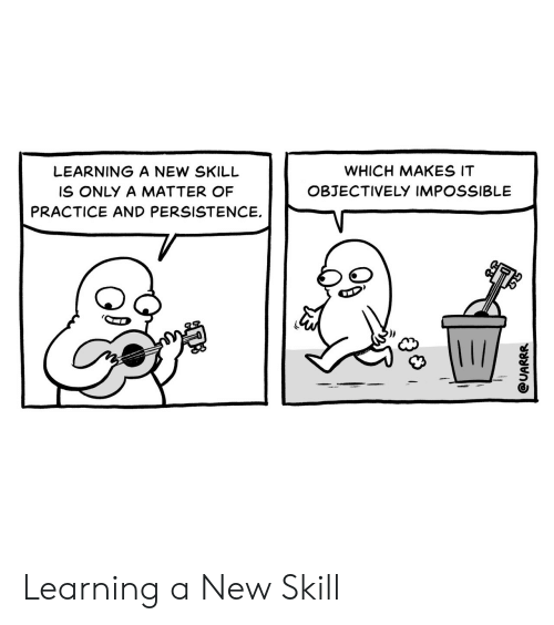 A Matter: WHICH MAKES IT  LEARNING A NEW SKILL  OBJECTIVELY IMPOSSIBLE  IS ONLY A MATTER OF  PRACTICE AND PERSISTENCE  @UARRR Learning a New Skill