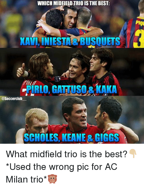 Memes, Best, and Ac Milan: WHICH MIDFIELD TRIO IS THE BEST:  PIQ  KAVINIESTA & BUSQUETS  PIRLO, GATTUSO & KAKA  @Soccerclub  SCHOLES, KEANE & GIGGS What midfield trio is the best?👇🏼 *Used the wrong pic for AC Milan trio*🙊