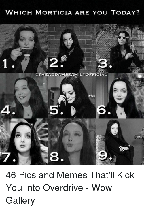 Memes, Wow, and Today: WHICH MORTICIA ARE YOU TODAY?  $2  OTHEADDAMSFAMILYOFFICIAL  4  6  7  8 46 Pics and Memes That'll Kick You Into Overdrive - Wow Gallery