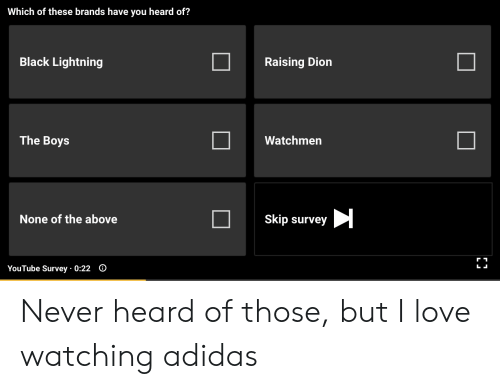 Adidas, Love, and youtube.com: Which of these brands have you heard of?  Black Lightning  Raising Dion  The Boys  Watchmen  None of the above  Skip survey  YouTube Survey 0:22 O  L Never heard of those, but I love watching adidas