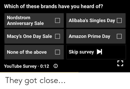 Amazon, Amazon Prime, and youtube.com: Which of these brands have you heard of?  Nordstrom  Alibaba's Singles Day  Anniversary Sale  Amazon Prime Day  Macy's One Day Sale  Skip survey  None of the above  O  YouTube Survey 0:12 They got close...