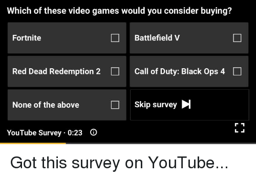 Facepalm, Video Games, and youtube.com: Which of these video games would you consider buying?  Fortnite  Battlefield V  Red Dead Redemption 2  Call of Duty: Black Ops 4  None of the above  Skip survey  YouTube Survey 0:23 0