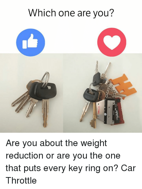 are you the one: Which one are you? Are you about the weight reduction or are you the one that puts every key ring on? Car Throttle
