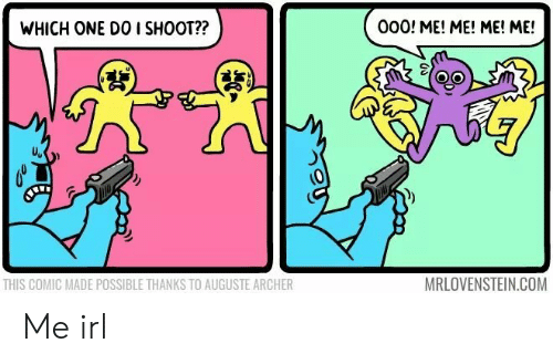 me me me: WHICH ONE DO I SHOOT??  000! ME! ME! ME! ME!  背  THIS COMIC MADE POSSIBLE THANKS TO AUGUSTE ARCHER  MRLOVENSTEIN.COM Me irl