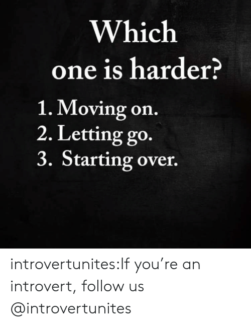 an introvert: Which  one is harder?  1. Moving on.  2. Letting go.  3. Starting over. introvertunites:If you're an introvert, follow us @introvertunites​