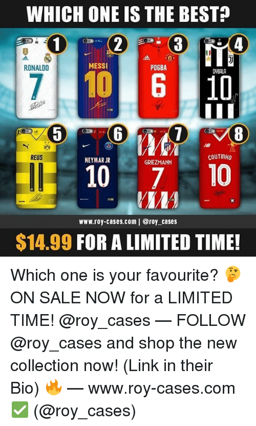 Memes, Neymar, and Best: WHICH ONE IS THE BEST?  RONALDO  MESSI  POGBA  DVBALA  8  REUS  COUTINHO  NEYMAR JR  GRIEZMANN  10 10  www.roy-cases.com | @roy cases  $14.99 FOR A LIMITED TIME! Which one is your favourite? 🤔 ON SALE NOW for a LIMITED TIME! @roy_cases — FOLLOW @roy_cases and shop the new collection now! (Link in their Bio) 🔥 — www.roy-cases.com ✅ (@roy_cases)