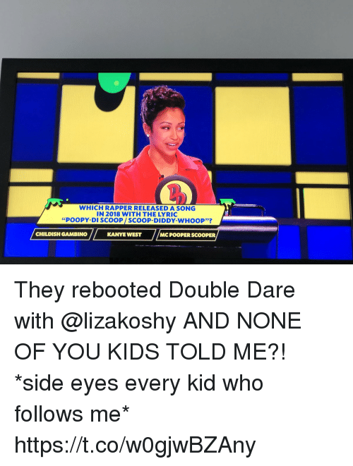 """Childish Gambino, Kanye, and Memes: WHICH RAPPER RELEASED A SONG  IN 2018 WITH THE LYRIC  """"POOPY-DI SCOOP/SCOOP-DIDDY-WHOOP'?  CHILDISH GAMBINO  KANYE WEST  MC POOPER SCOOPER They rebooted Double Dare with @lizakoshy AND NONE OF YOU KIDS TOLD ME?! *side eyes every kid who follows me* https://t.co/w0gjwBZAny"""