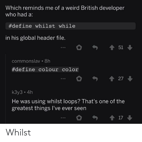 Which: Which reminds me of a weird British developer  who had a:  #define whilst while  in his global header file.  1 51  commonslav • 8h  #define colour color  27  kЗу3 - 4h  He was using whilst loops? That's one of the  greatest things I've ever seen  o ↑ 17 Whilst