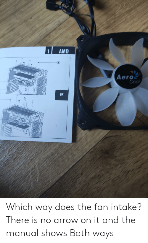 Arrow: Which way does the fan intake? There is no arrow on it and the manual shows Both ways
