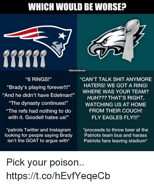 """Goodell: WHICH WOULD BE WORSE?  @GhettoGronk  """"CAN'T TALK SHIT ANYMORE  """"6 RINGS!""""  """"Brady's playing forever!!!""""  """"And he didn't have Edelman!  HATERS! WE GOT A RING!  ,WHERE WAS YOUR TEAM?  HUH??? THAT'S RIGHT,  """"The dynasty continues!""""WATCHING US AT HOME  """"The refs had nothing to do  with it. Goodell hates us!""""  FROM THEIR COUCH!  FLY EAGLES FLY!!!""""  looking for people saying Brady  isn't the GOAT to argue with*  patrols Twitter and Instagram *proceeds to throw beer at the  Patriots team bus and harass  Patriots fans leaving stadium* Pick your poison.. https://t.co/hEvfYeqeCb"""
