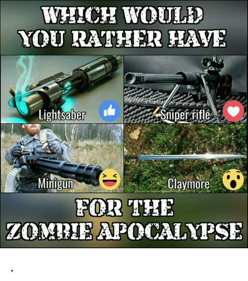 claymore: WHICH WOULD  YOU RATHER HAVE  Lightsaber  Sniper rifle  Minigun  Claymore  FOR THE  TOMBIEAPOCALYPSE .