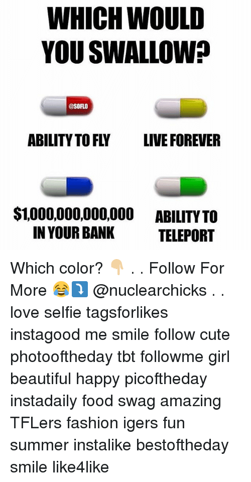 teleportation: WHICH WOULD  YOU SWALLOW?  @SORLO  ABILITY TO FLY LIVE FOREVER  $1,000,000,000,000 ABILITY TO  IN YOUR BANK  TELEPORT Which color? 👇🏼 . . Follow For More 😂⤵️ @nuclearchicks . . love selfie tagsforlikes instagood me smile follow cute photooftheday tbt followme girl beautiful happy picoftheday instadaily food swag amazing TFLers fashion igers fun summer instalike bestoftheday smile like4like
