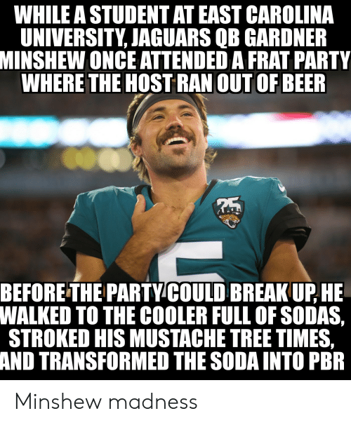 Beer, Funny, and Party: WHILE A STUDENT AT EAST CAROLINA  UNIVERSITY, JAGUARS QB GARDNER  MINSHEW ONCE ATTENDED A FRAT PARTY  WHERE THE HOST RAN OUT OF BEER  BEFORE THE PARTYCOULD BREAK UP,HE  WALKED TO THE COOLER FULL OF SODAS,  STROKED HIS MUSTACHE TREE TIMES,  AND TRANSFORMED THE SODA INTO PBR Minshew madness