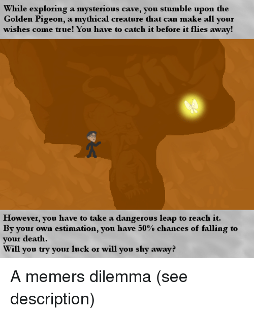 dilemma: While exploring a mysterious cave, you stumble upon the  Golden Pigeon, a mythical creature that can make all your  wishes come true! You have to catch it before it flies away!  However, you have to take a dangerous leap to reach it.  By your own estimation, you have 50% chances of falling to  your death  Will you try your luck or will you shy away? A memers dilemma (see description)