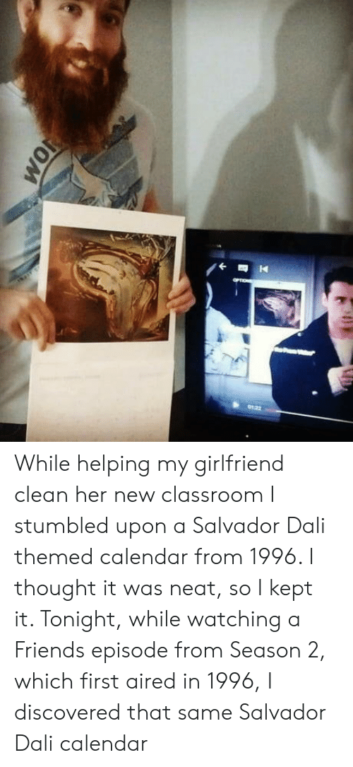 Aired: While helping my girlfriend clean her new classroom I stumbled upon a Salvador Dali themed calendar from 1996. I thought it was neat, so I kept it. Tonight, while watching a Friends episode from Season 2, which first aired in 1996, I discovered that same Salvador Dali calendar