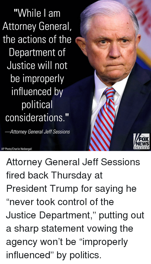 "Charlie, Memes, and News: ""While l am  Attorney General,  the actions of the  Department of  Justice will not  be improperly  influenced by  political  considerations.""  Attorney General Jeff Sessions  FOX  NEWS  chan neI  AP Photo/Charlie Neibergall Attorney General Jeff Sessions fired back Thursday at President Trump for saying he ""never took control of the Justice Department,"" putting out a sharp statement vowing the agency won't be ""improperly influenced"" by politics."