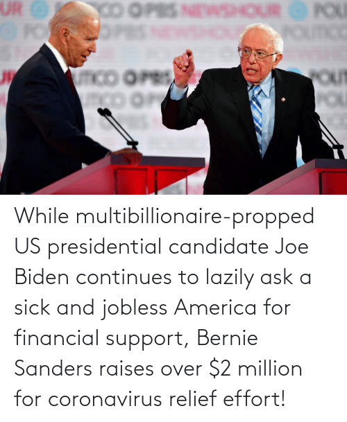 America, Bernie Sanders, and Joe Biden: While multibillionaire-propped US presidential candidate Joe Biden continues to lazily ask a sick and jobless America for financial support, Bernie Sanders raises over $2 million for coronavirus relief effort!