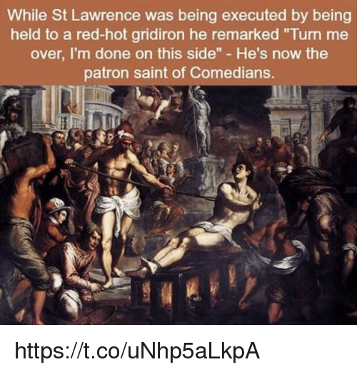 """Red, Patron, and Saint: While St Lawrence was being executed by being  held to a red-hot gridiron he remarked """"Turn me  over, I'm done on this side"""" He's now the  patron saint of Comedians. https://t.co/uNhp5aLkpA"""