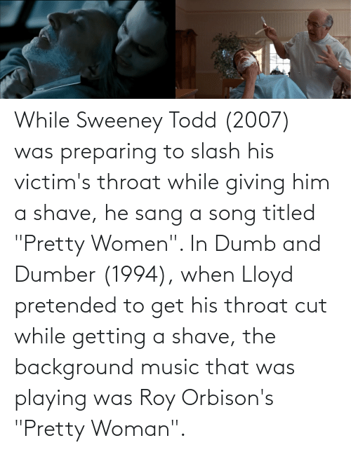 """Sang: While Sweeney Todd (2007) was preparing to slash his victim's throat while giving him a shave, he sang a song titled """"Pretty Women"""". In Dumb and Dumber (1994), when Lloyd pretended to get his throat cut while getting a shave, the background music that was playing was Roy Orbison's """"Pretty Woman""""."""