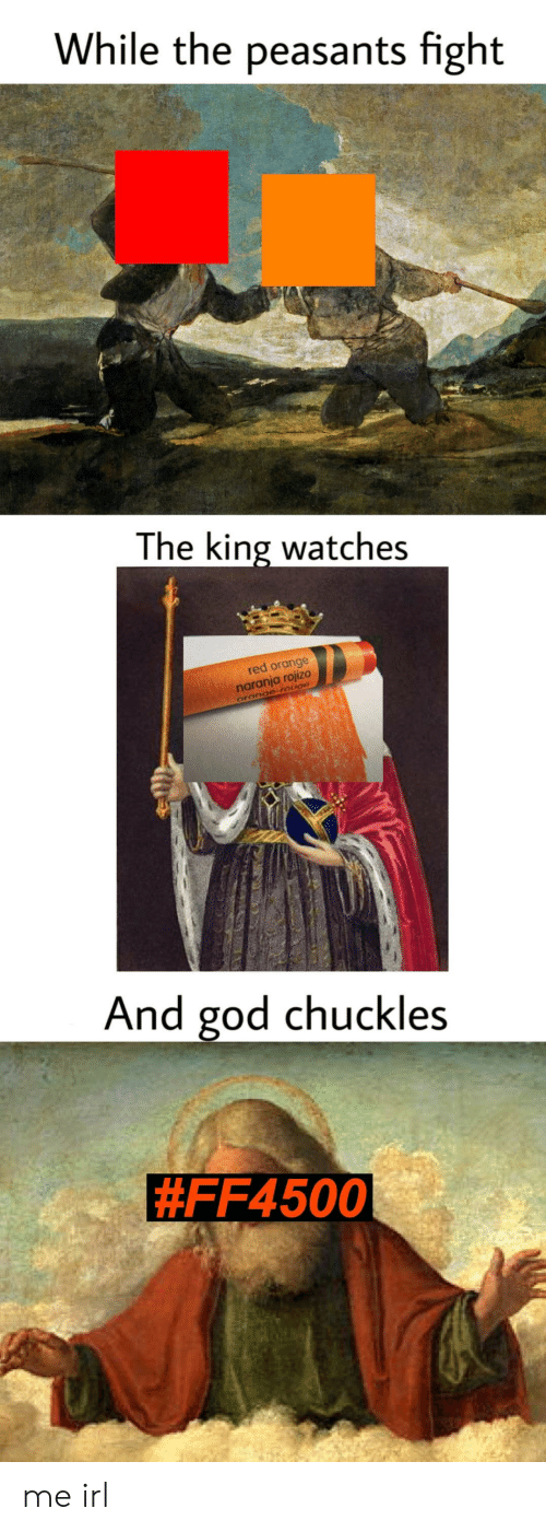 God, Orange, and Watches: While the peasants fight  The king watches  red orange  anja rojizo  nar  And god chuckles  me irl
