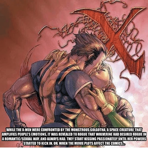 Sexualitys: WHILE THEX-MEN WERE CONFRONTED BY THE MONSTROUS GOLGOTHA A SPACE CREATURE THAT  AMPLIFIES PEOPLE'S EMOTIONS, IT WAS REVEALED TO ROGUE THAT WOLVERINE HAD DESIRED ROGUE IN  A ROMANTIC/SEXUAL WAY,AND ALWAYS HAD. THEY START KISSING PASSIONATELY UNTIL HER POWERS  STARTED TO KICK IN. OH, WHEN THE MOVIE PLOTS AFFECT THE COMICS