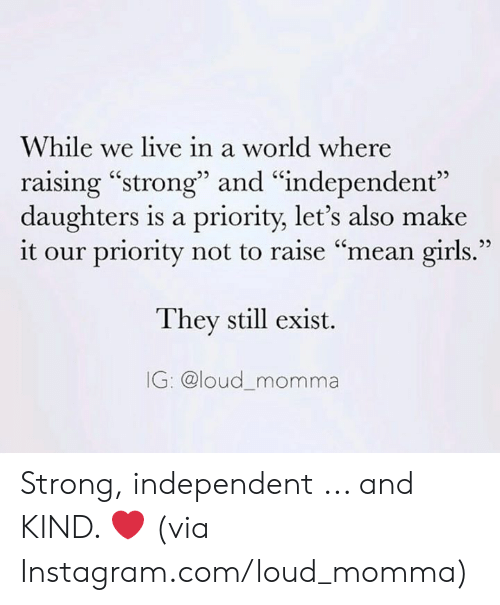 """Dank, Girls, and Instagram: While we live in a world where  raising """"strong"""" and """"independent""""  daughters is a priority, let's also make  it our priority not to raise """"mean girls.""""  They still exist.  IG: @loud_momma Strong, independent ... and KIND. ❤️  (via Instagram.com/loud_momma)"""