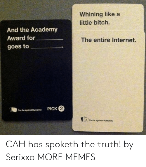 Cards Against: Whining like a  little bitch.  And the Academy  Award for  The entire Internet.  goes to  PICK 2  Cards Against Humanity  Cards Againat Humanity CAH has spoketh the truth! by Serixxo MORE MEMES