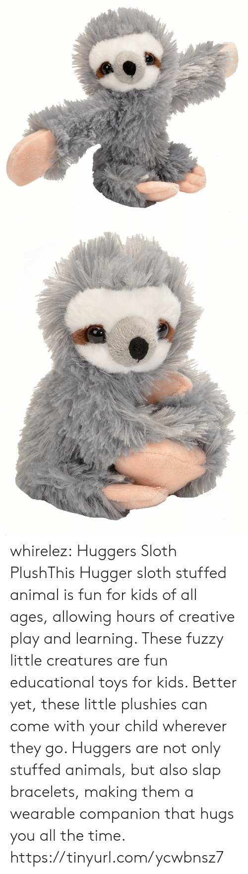 stuffed animal: whirelez:  Huggers Sloth PlushThis Hugger sloth stuffed animal is fun for kids of all ages, allowing hours of creative play and learning. These fuzzy little creatures are fun educational toys for kids. Better yet, these little plushies can come with your child wherever they go. Huggers are not only stuffed animals, but also slap bracelets, making them a wearable companion that hugs you all the time. https://tinyurl.com/ycwbnsz7