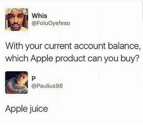 Appl: Whis  @Foluoyefeso  With your current account balance,  which Apple product can you buy?  P  @Paulius98  Apple juice