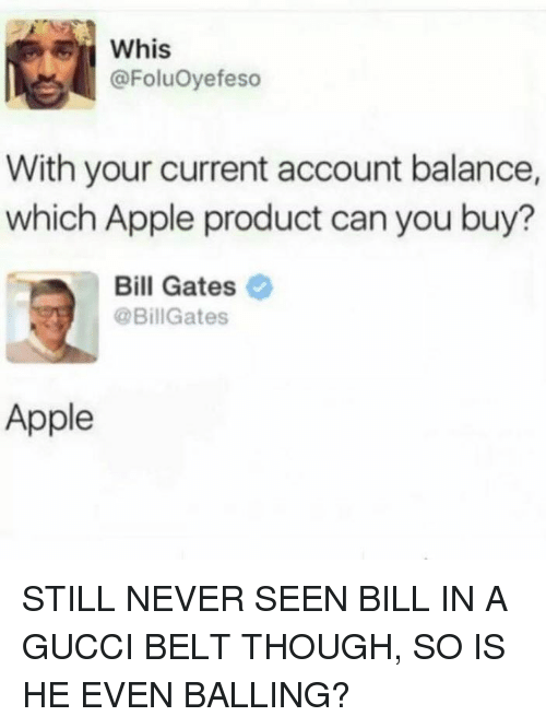 Gucci Belt: whis  @FoluOyefeso  With your current account balance,  which Apple product can you buy?  Bill Gates  @BillGates  Apple STILL NEVER SEEN BILL IN A GUCCI BELT THOUGH, SO IS HE EVEN BALLING?