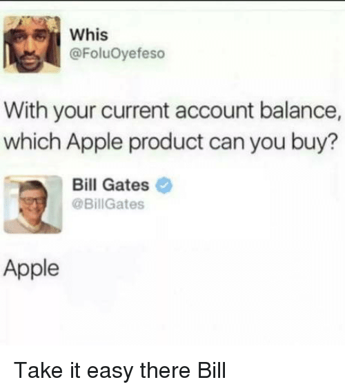 Easy There: Whis  @FoluOyefeso  With your current account balance,  which Apple product can you buy?  Bill Gates  @BillGates  Apple Take it easy there Bill