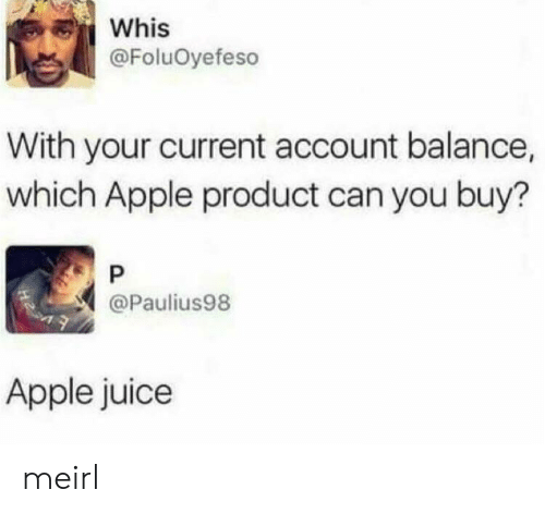 Apple, Juice, and MeIRL: Whis  @FoluOyefeso  With your current account balance,  which Apple product can you buy?  P  @Paulius98  Apple juice meirl