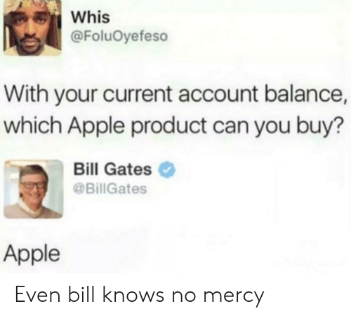 Bill Gates: Whis  @FoluOyefeso  With your current account balance,  which Apple product can you buy?  Bill Gates  @BillGates  Apple Even bill knows no mercy