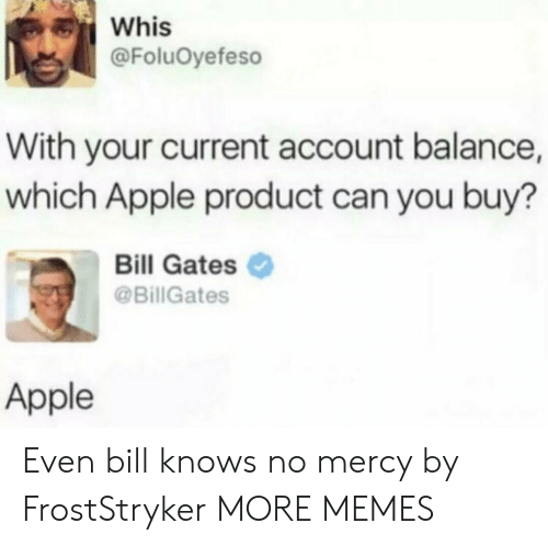 Bill Gates: Whis  @FoluOyefeso  With your current account balance,  which Apple product can you buy?  Bill Gates  @BillGates  Apple Even bill knows no mercy by FrostStryker MORE MEMES