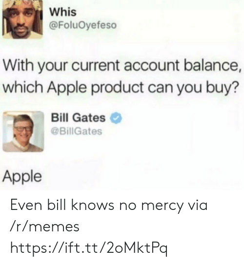 Bill Gates: Whis  @FoluOyefeso  With your current account balance,  which Apple product can you buy?  Bill Gates  @BillGates  Apple Even bill knows no mercy via /r/memes https://ift.tt/2oMktPq